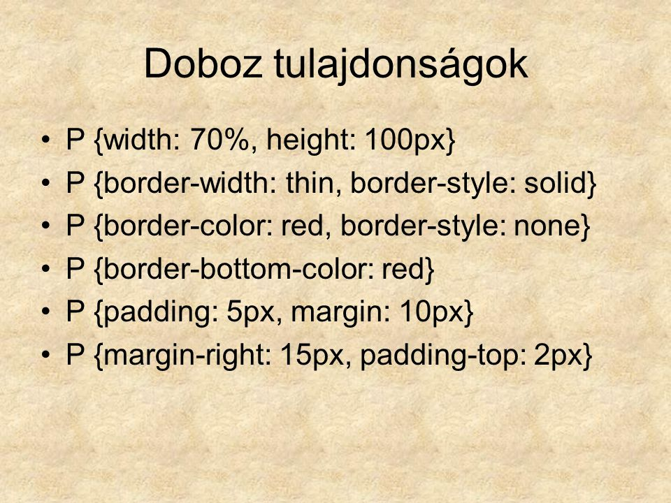 Doboz tulajdonságok P {width: 70%, height: 100px} P {border-width: thin, border-style: solid} P {border-color: red, border-style: none} P {border-bottom-color: red} P {padding: 5px, margin: 10px} P {margin-right: 15px, padding-top: 2px}