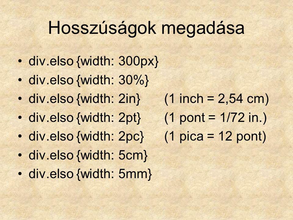 Hosszúságok megadása div.elso {width: 300px} div.elso {width: 30%} div.elso {width: 2in}(1 inch = 2,54 cm) div.elso {width: 2pt} (1 pont = 1/72 in.) div.elso {width: 2pc}(1 pica = 12 pont) div.elso {width: 5cm} div.elso {width: 5mm}