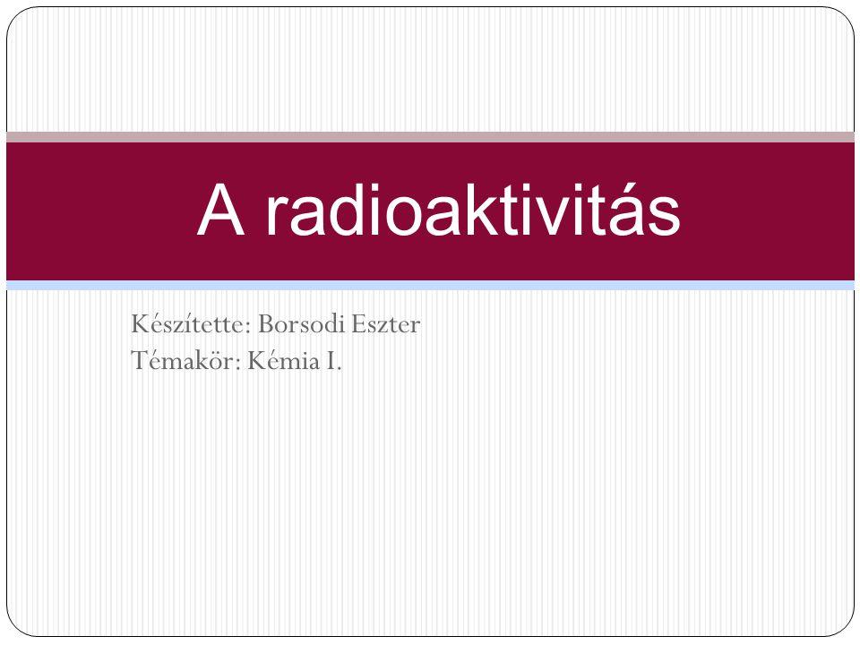 Készítette: Borsodi Eszter Témakör: Kémia I. A radioaktivitás