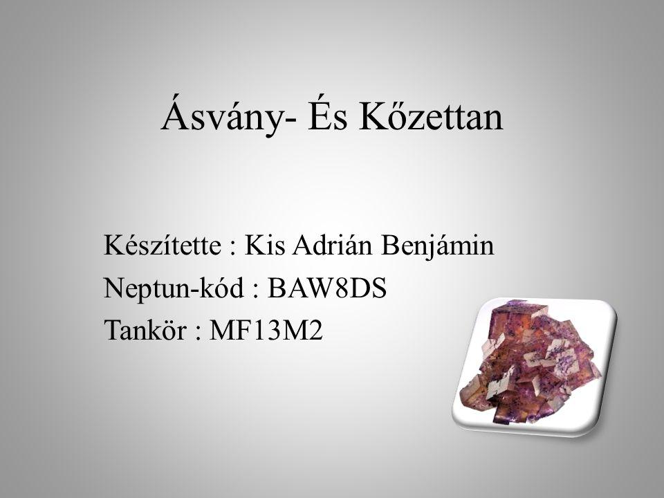 Ásvány- És Kőzettan Készítette : Kis Adrián Benjámin Neptun-kód : BAW8DS Tankör : MF13M2