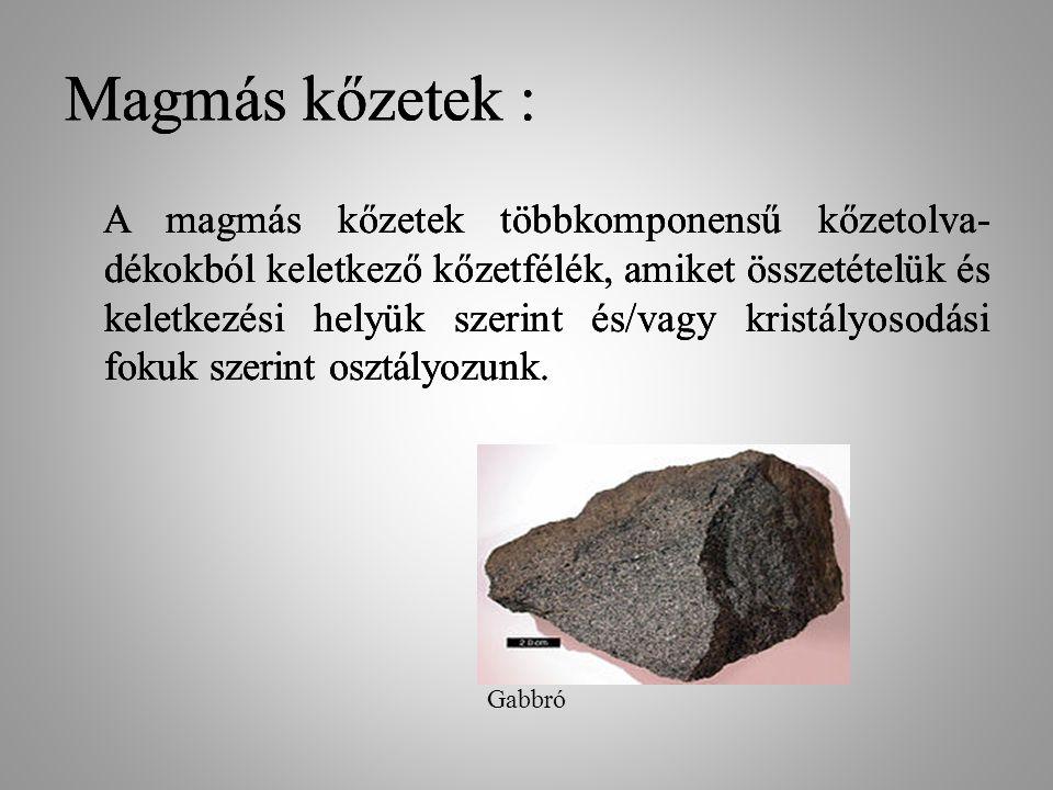 Magmás kőzetek : A magmás kőzetek többkomponensű kőzetolva- dékokból keletkező kőzetfélék, amiket összetételük és keletkezési helyük szerint és/vagy k