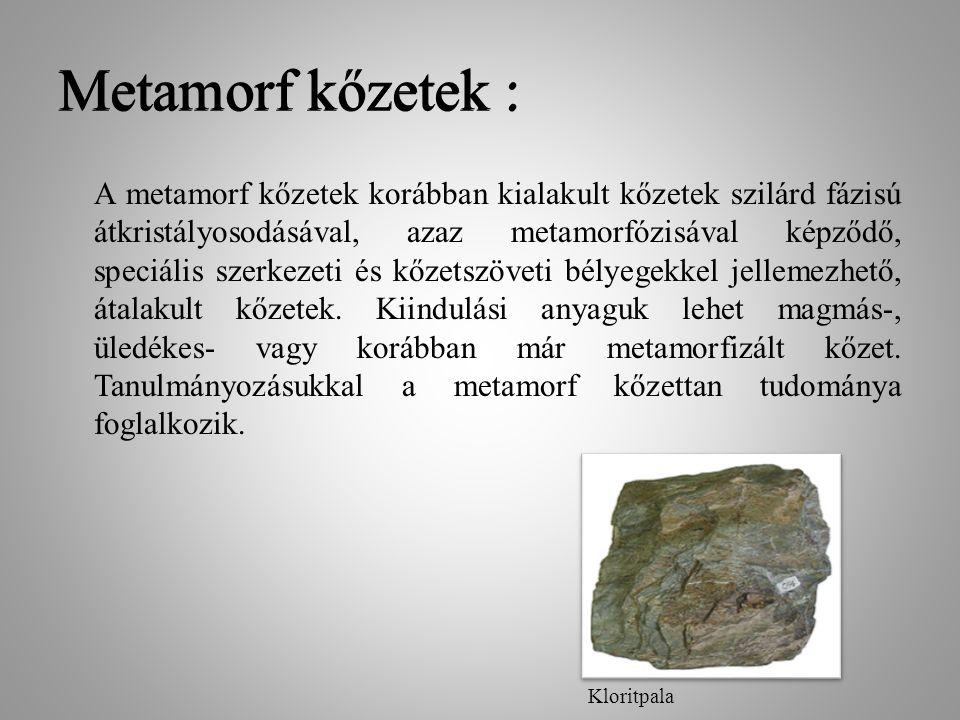 Metamorf kőzetek : A metamorf kőzetek korábban kialakult kőzetek szilárd fázisú átkristályosodásával, azaz metamorfózisával képződő, speciális szerkez