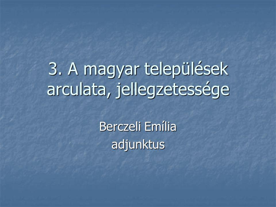 3. A magyar települések arculata, jellegzetessége Berczeli Emília adjunktus