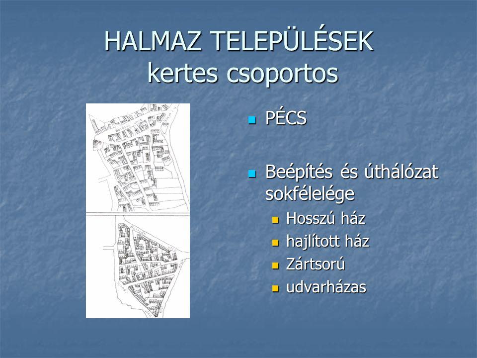 HALMAZ TELEPÜLÉSEK kertes csoportos PÉCS PÉCS Beépítés és úthálózat sokfélelége Beépítés és úthálózat sokfélelége Hosszú ház hajlított ház Zártsorú udvarházas