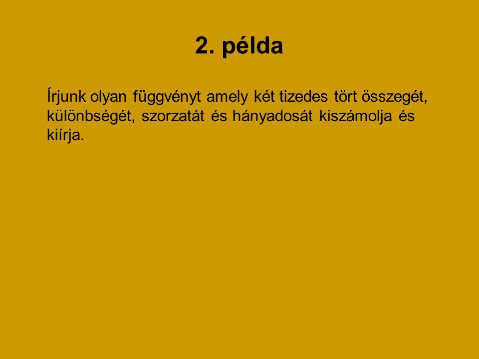 2. példa Írjunk olyan függvényt amely két tizedes tört összegét, különbségét, szorzatát és hányadosát kiszámolja és kiírja.