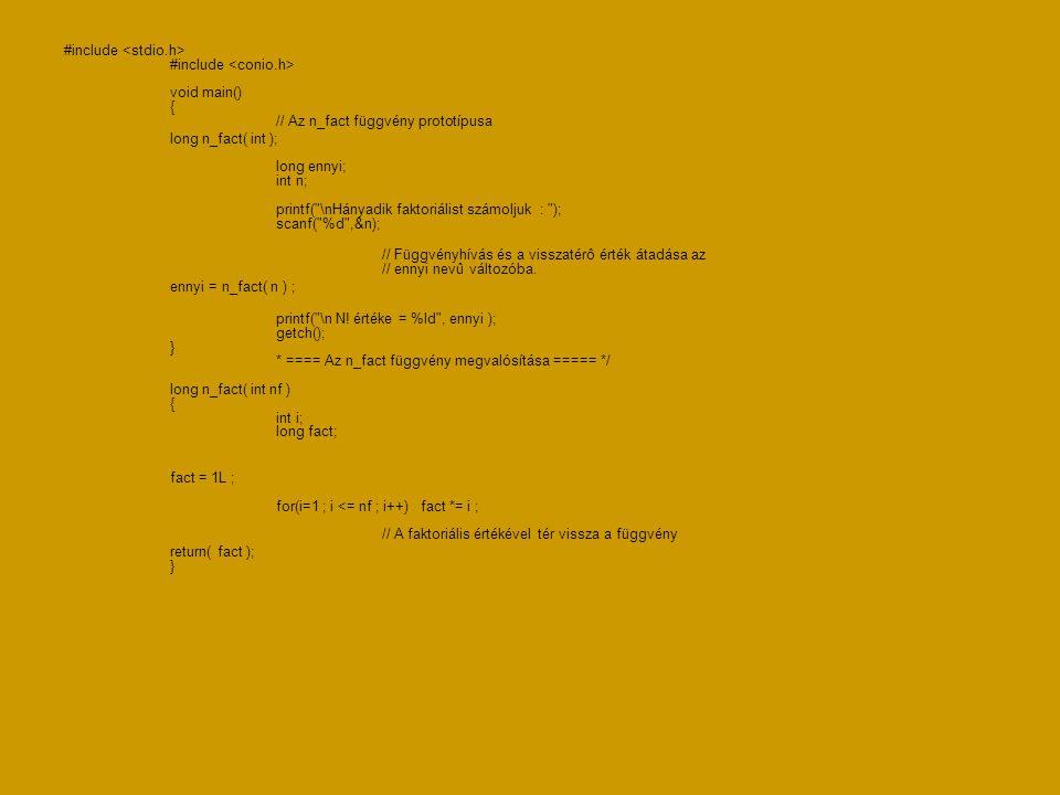 #include #include void main() { // Az n_fact függvény prototípusa long n_fact( int ); long ennyi; int n; printf( \nHányadik faktoriálist számoljuk : ); scanf( %d ,&n); // Függvényhívás és a visszatérô érték átadása az // ennyi nevû változóba.