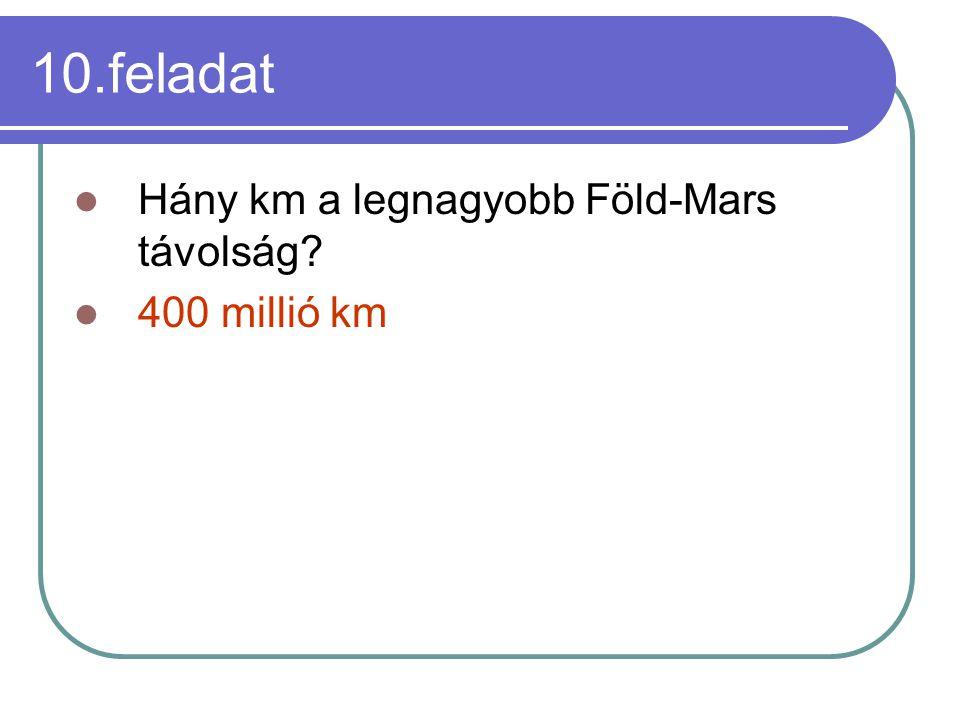 10.feladat Hány km a legnagyobb Föld-Mars távolság? 400 millió km