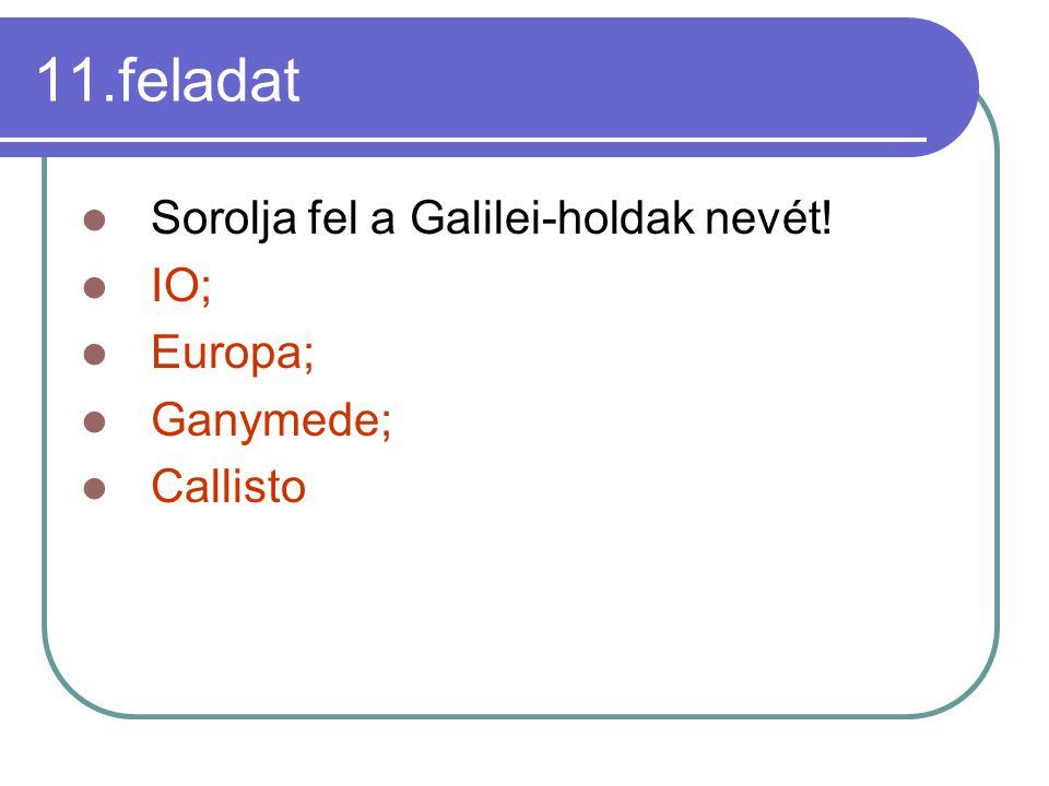 11.feladat Sorolja fel a Galilei-holdak nevét! IO; Europa; Ganymede; Callisto