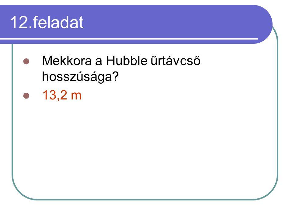 12.feladat Mekkora a Hubble űrtávcső hosszúsága? 13,2 m