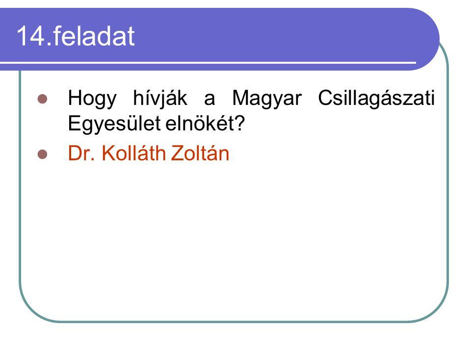 14.feladat Hogy hívják a Magyar Csillagászati Egyesület elnökét? Dr. Kolláth Zoltán