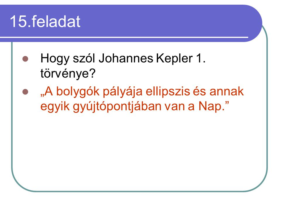 """15.feladat Hogy szól Johannes Kepler 1. törvénye? """"A bolygók pályája ellipszis és annak egyik gyújtópontjában van a Nap."""""""