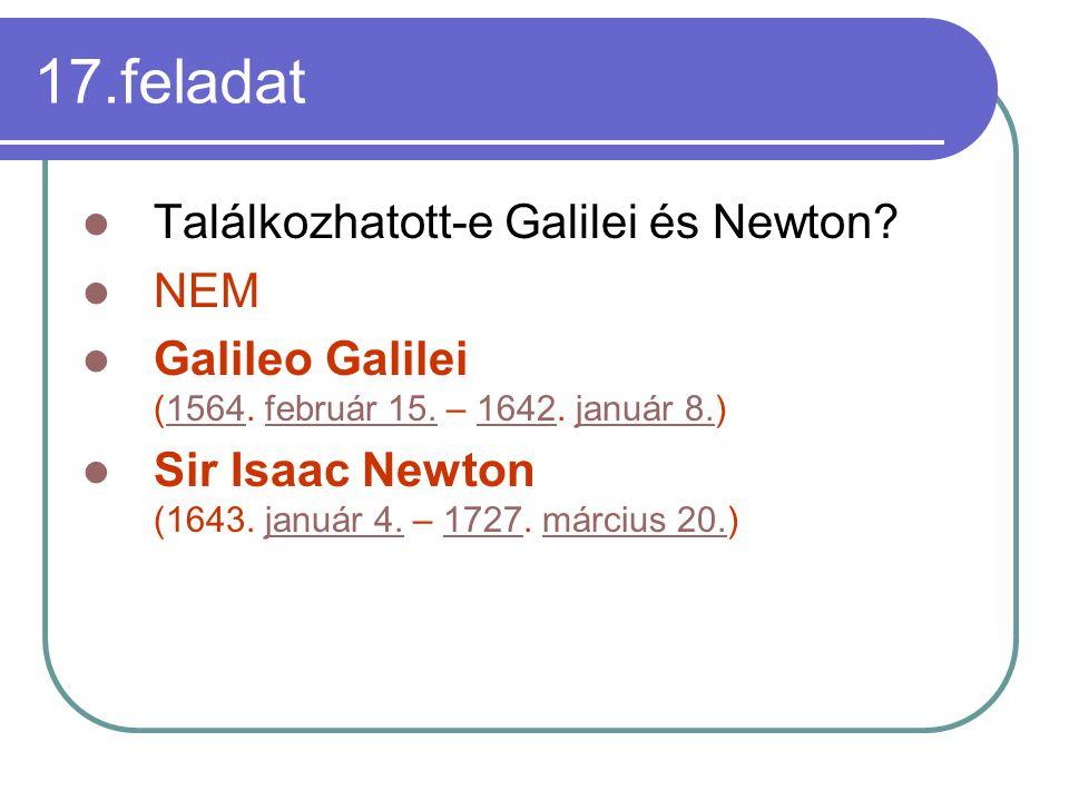 17.feladat Találkozhatott-e Galilei és Newton? NEM Galileo Galilei (1564. február 15. – 1642. január 8.)1564február 15.1642január 8. Sir Isaac Newton