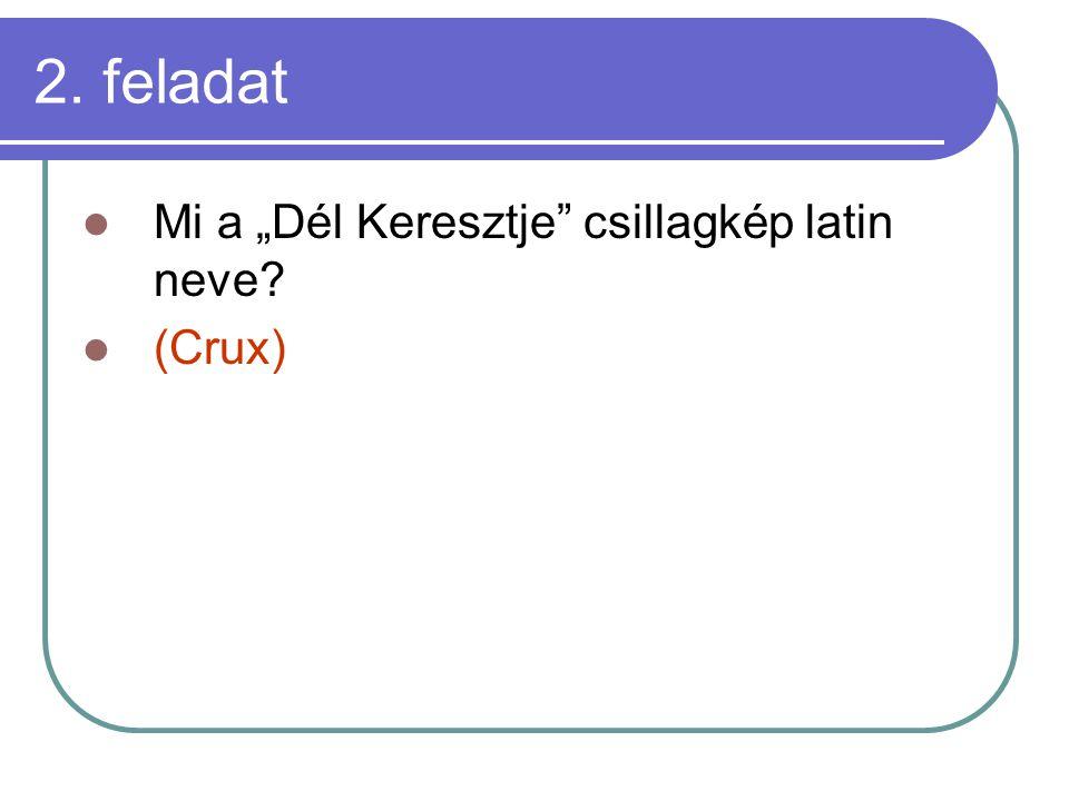 """2. feladat Mi a """"Dél Keresztje"""" csillagkép latin neve? (Crux)"""