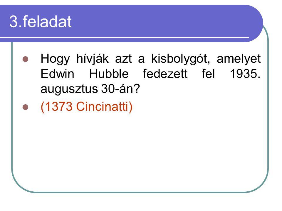 3.feladat Hogy hívják azt a kisbolygót, amelyet Edwin Hubble fedezett fel 1935. augusztus 30-án? (1373 Cincinatti)