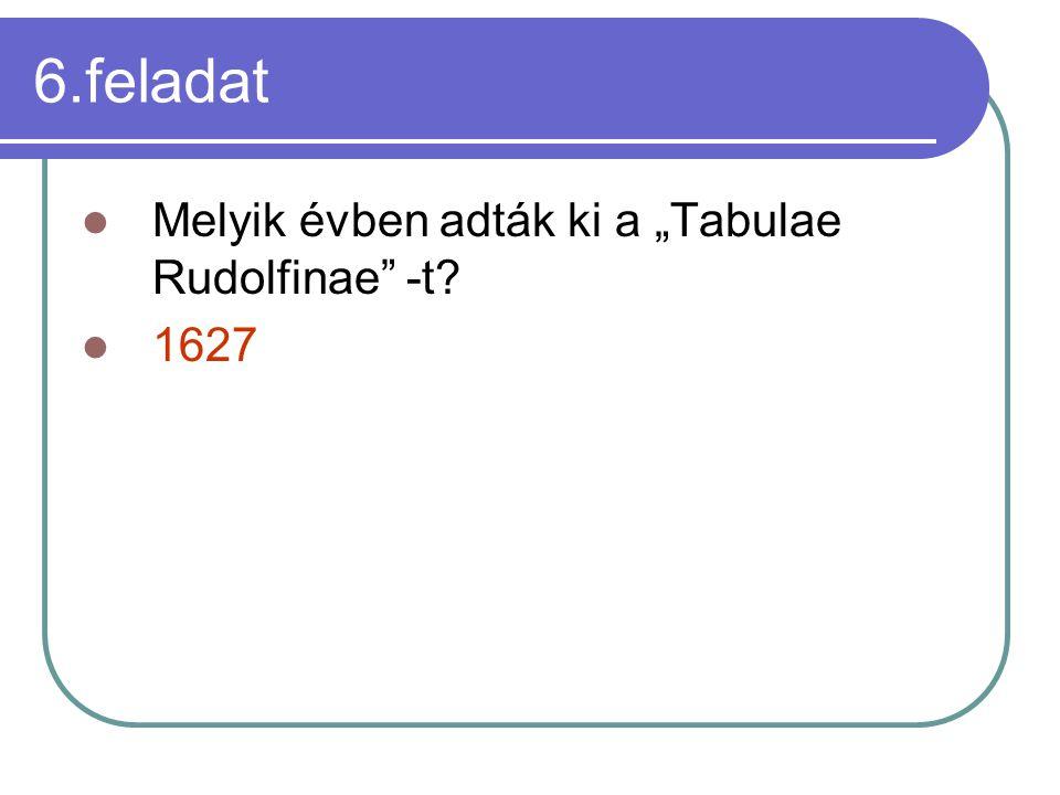 """6.feladat Melyik évben adták ki a """"Tabulae Rudolfinae"""" -t? 1627"""