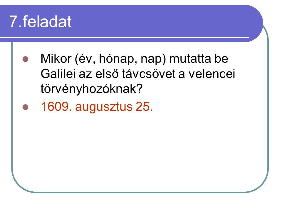 7.feladat Mikor (év, hónap, nap) mutatta be Galilei az első távcsövet a velencei törvényhozóknak? 1609. augusztus 25.