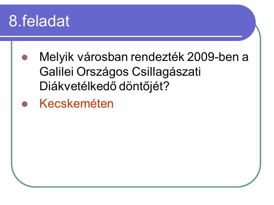 8.feladat Melyik városban rendezték 2009-ben a Galilei Országos Csillagászati Diákvetélkedő döntőjét? Kecskeméten