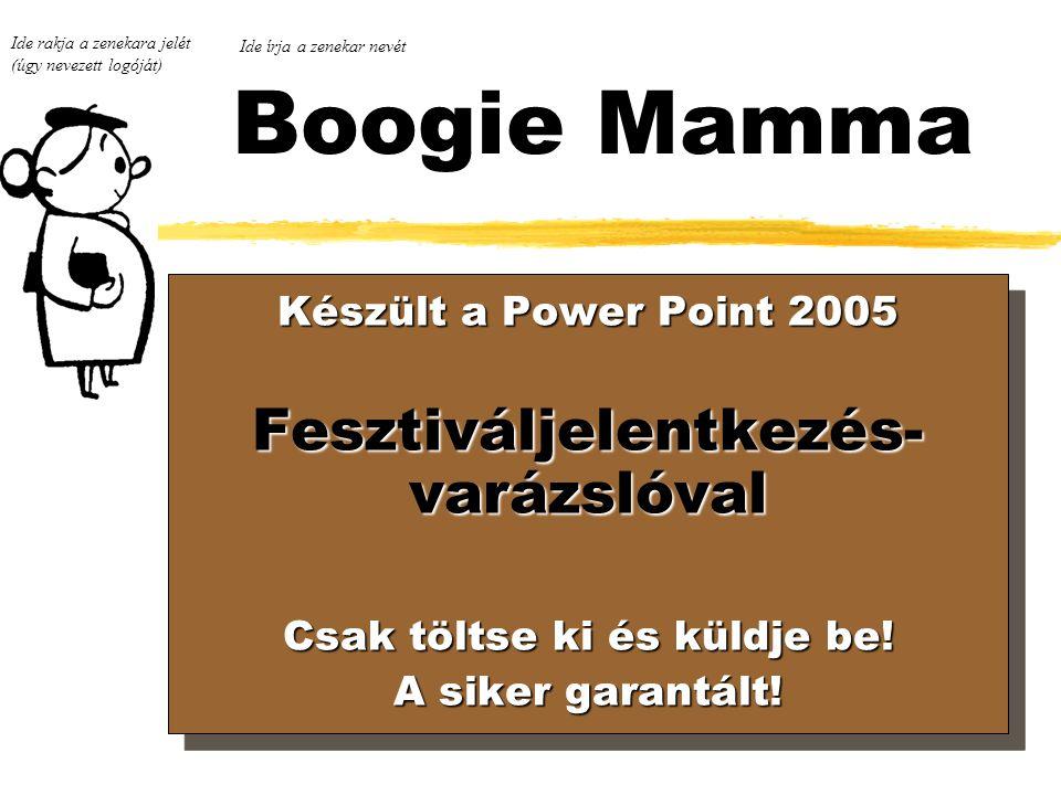 Boogie Mamma Ide rakja a zenekara jelét (úgy nevezett logóját) Készült a Power Point 2005 Készült a Power Point 2005 Fesztiváljelentkezés- varázslóval Csak töltse ki és küldje be.