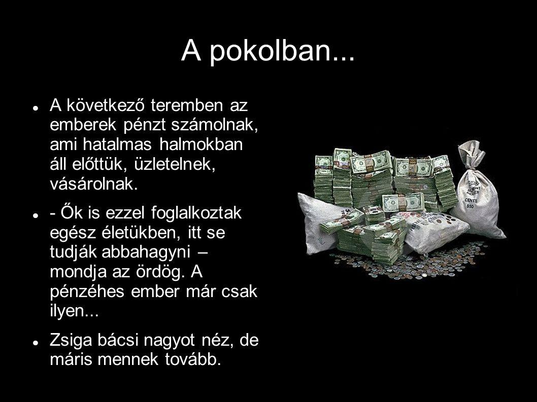 A pokolban... A következő teremben az emberek pénzt számolnak, ami hatalmas halmokban áll előttük, üzletelnek, vásárolnak. - Ők is ezzel foglalkoztak