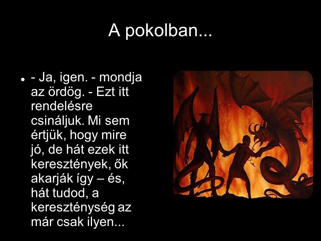 A pokolban... - Ja, igen. - mondja az ördög. - Ezt itt rendelésre csináljuk. Mi sem értjük, hogy mire jó, de hát ezek itt keresztények, ők akarják így