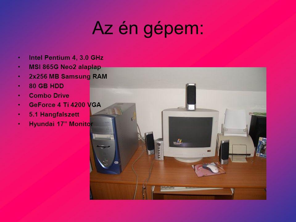Az én gépem: Intel Pentium 4, 3.0 GHz MSI 865G Neo2 alaplap 2x256 MB Samsung RAM 80 GB HDD Combo Drive GeForce 4 Ti 4200 VGA 5.1 Hangfalszett Hyundai 17 Monitor