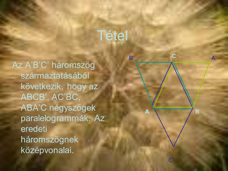 Tétel Az A'B'C' háromszög származtatásából következik, hogy az ABCB', AC'BC, ABA'C négyszögek paralelogrammák. Az eredeti háromszögnek középvonalai. B