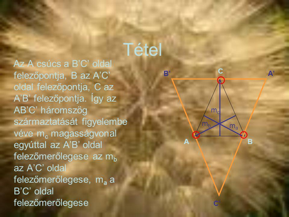 Tétel Az A csúcs a B'C' oldal felezőpontja, B az A'C' oldal felezőpontja, C az A'B' felezőpontja. Így az AB'C' háromszög származtatását figyelembe vév