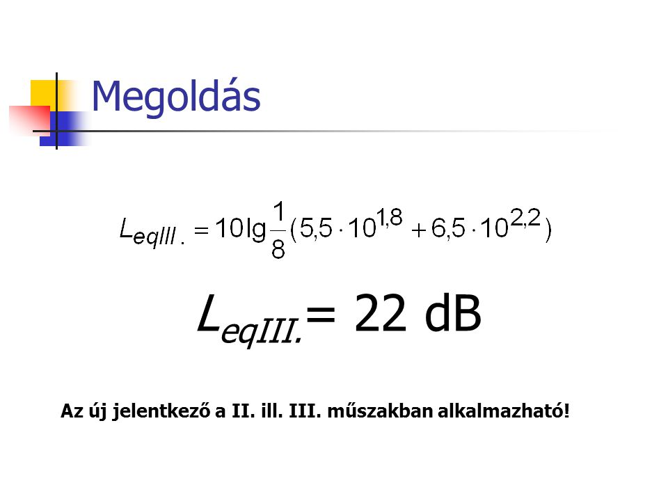 Megoldás L eqIII. = 22 dB Az új jelentkező a II. ill. III. műszakban alkalmazható!