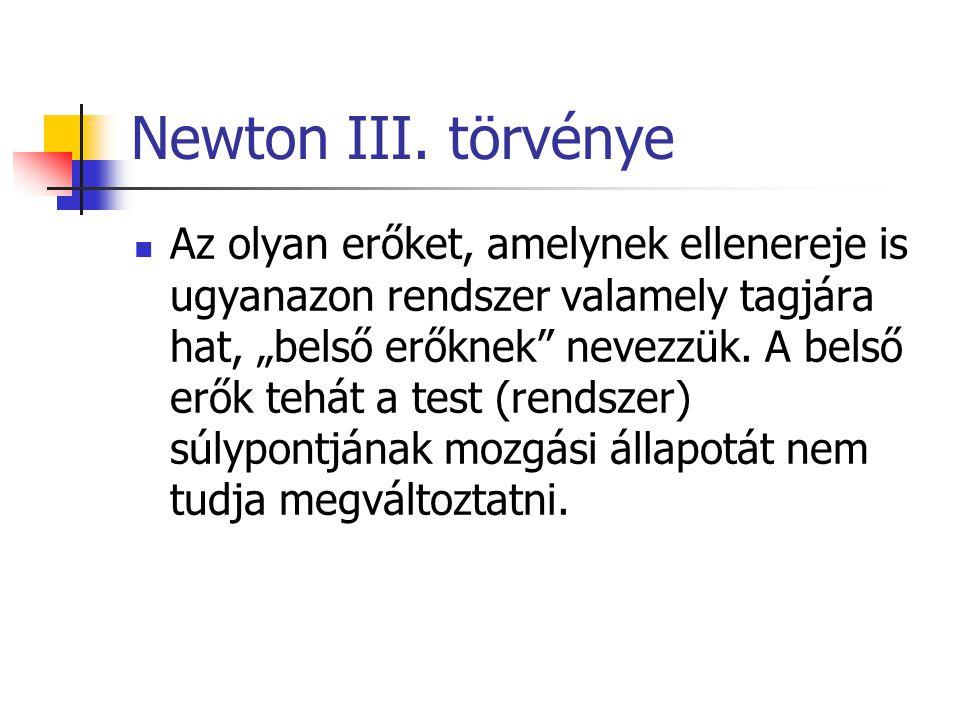 """Newton III. törvénye Az olyan erőket, amelynek ellenereje is ugyanazon rendszer valamely tagjára hat, """"belső erőknek"""" nevezzük. A belső erők tehát a t"""