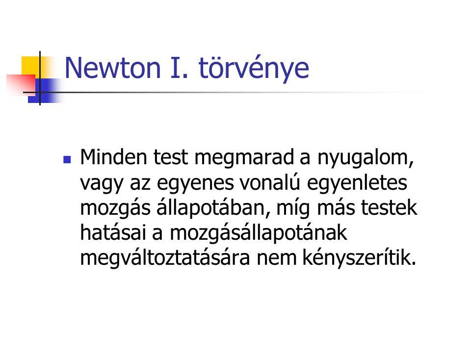 Newton I. törvénye Minden test megmarad a nyugalom, vagy az egyenes vonalú egyenletes mozgás állapotában, míg más testek hatásai a mozgásállapotának m