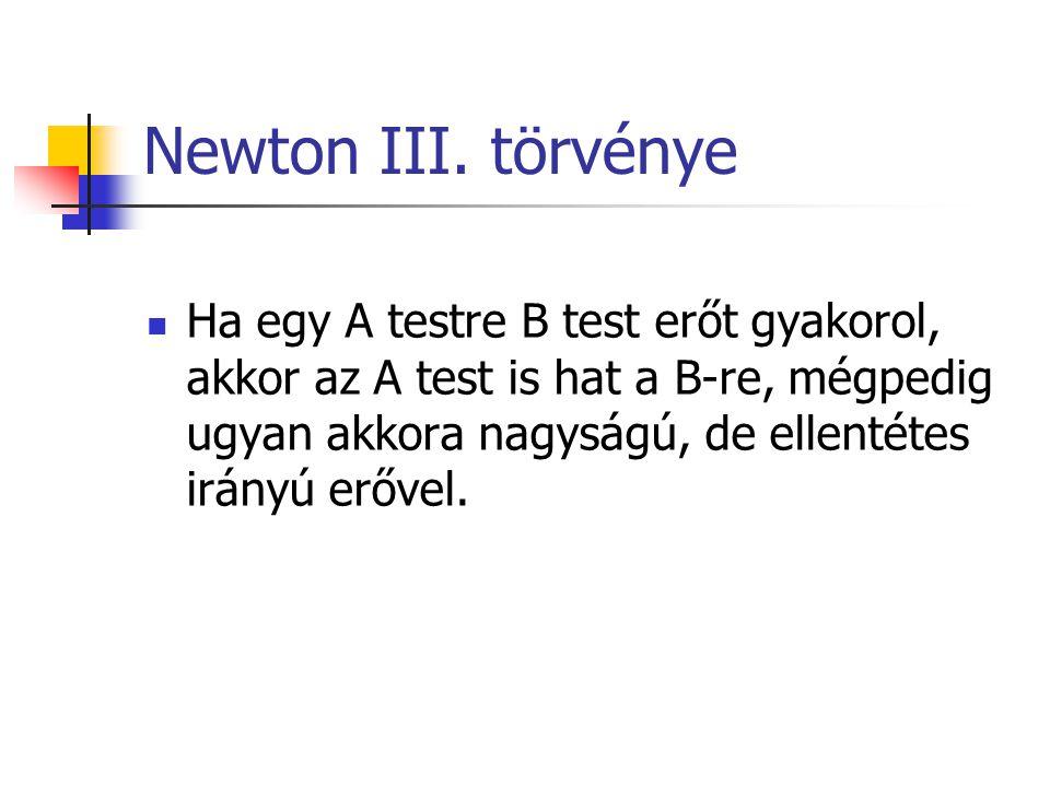 Newton III. törvénye Ha egy A testre B test erőt gyakorol, akkor az A test is hat a B-re, mégpedig ugyan akkora nagyságú, de ellentétes irányú erővel.
