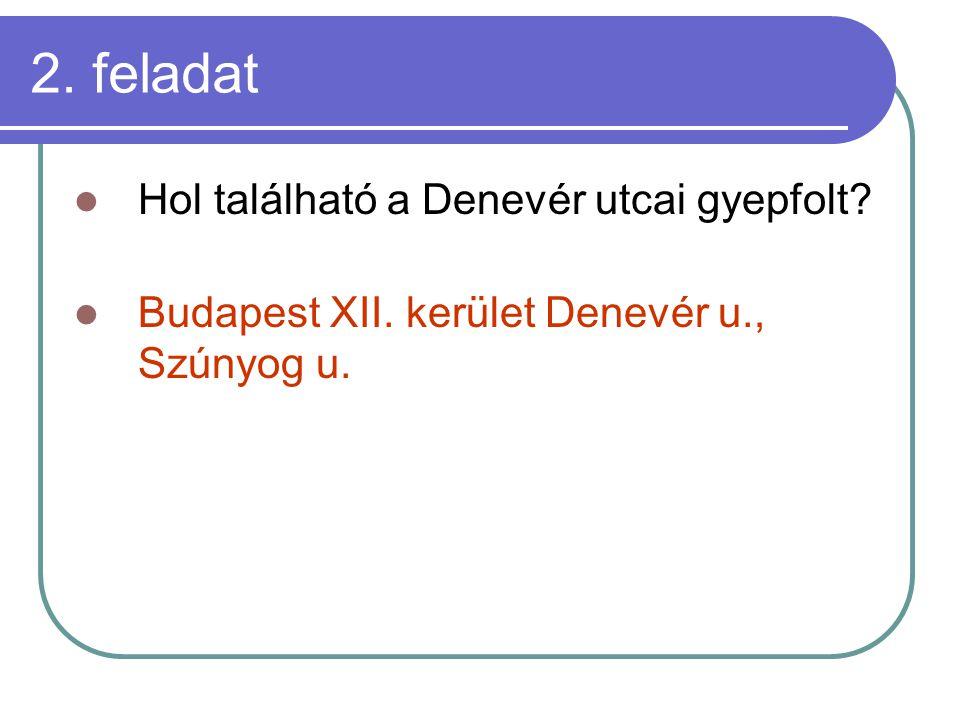 2. feladat Hol található a Denevér utcai gyepfolt Budapest XII. kerület Denevér u., Szúnyog u.