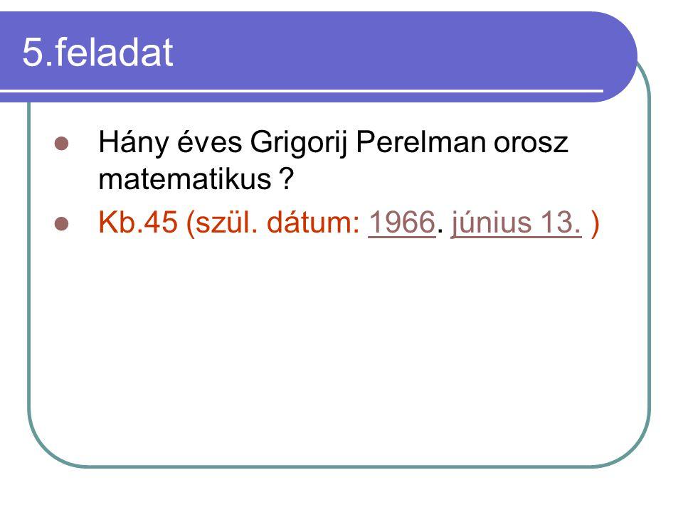 5.feladat Hány éves Grigorij Perelman orosz matematikus .