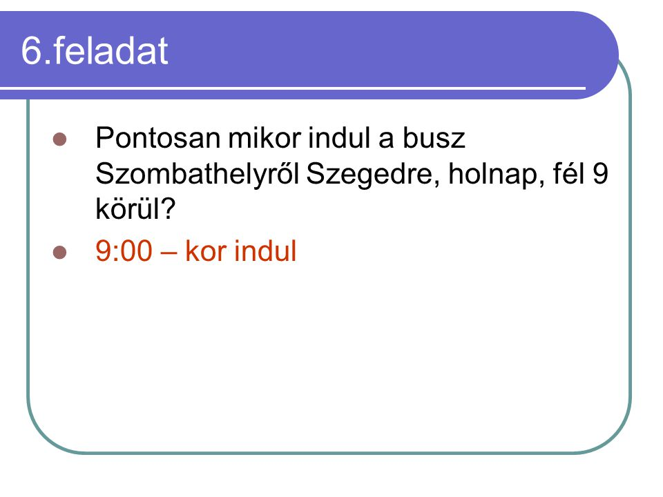 6.feladat Pontosan mikor indul a busz Szombathelyről Szegedre, holnap, fél 9 körül.