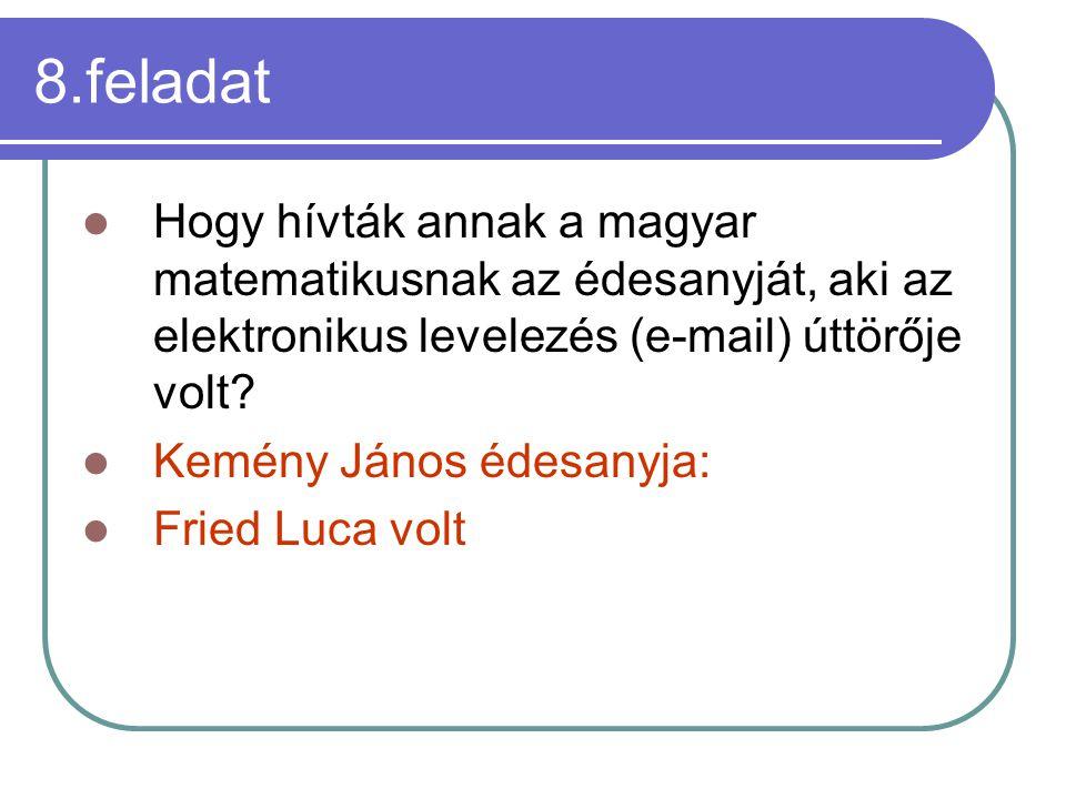 8.feladat Hogy hívták annak a magyar matematikusnak az édesanyját, aki az elektronikus levelezés (e-mail) úttörője volt.