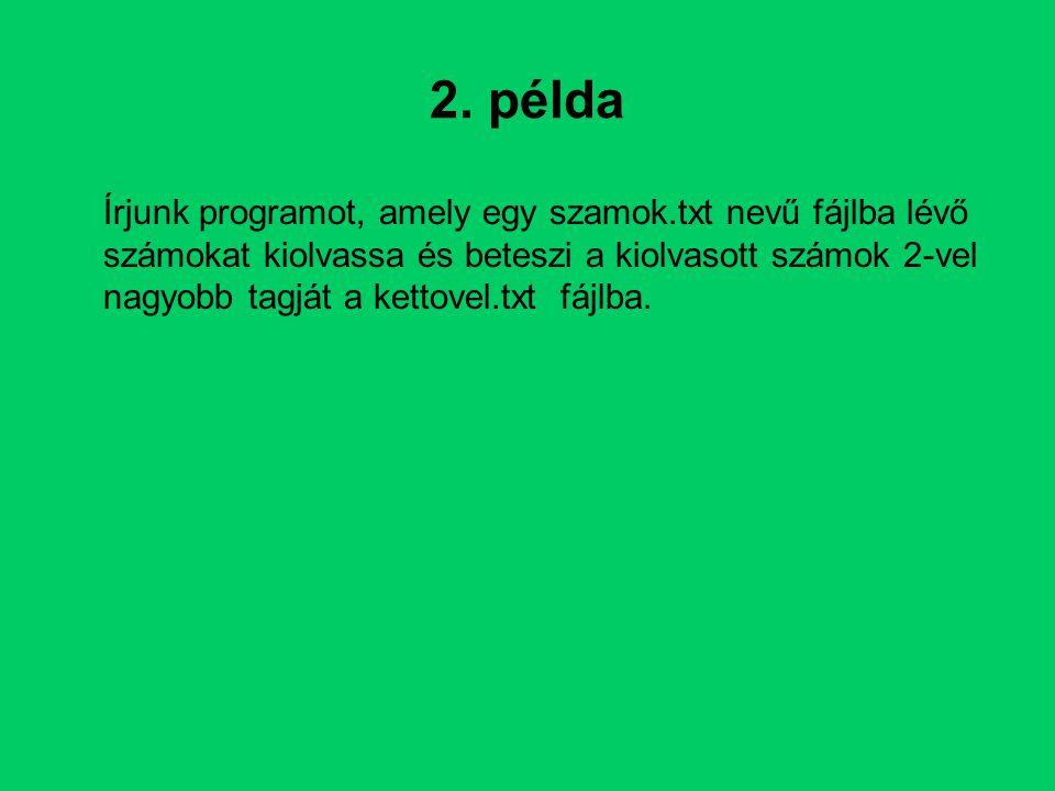 2. példa Írjunk programot, amely egy szamok.txt nevű fájlba lévő számokat kiolvassa és beteszi a kiolvasott számok 2-vel nagyobb tagját a kettovel.txt