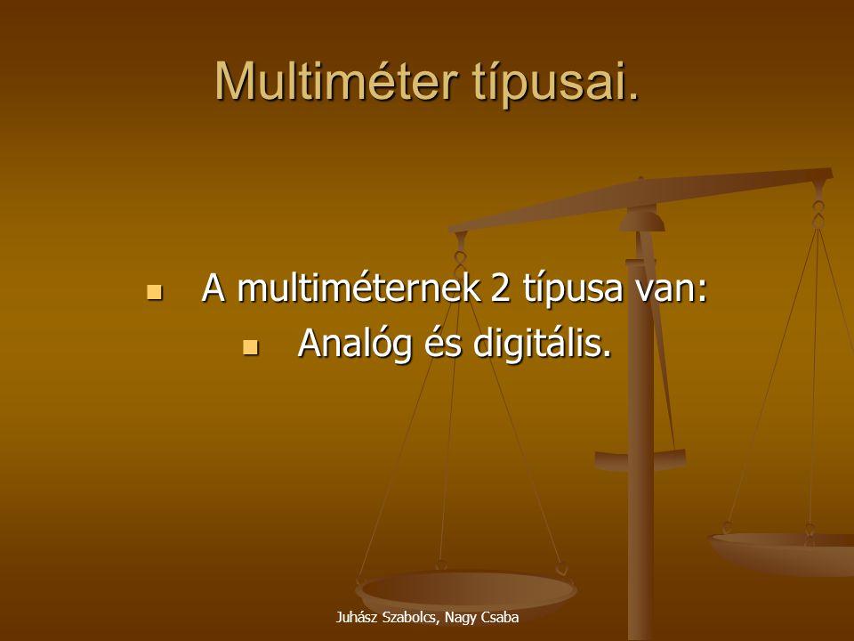 Juhász Szabolcs, Nagy Csaba Multiméter típusai. A multiméternek 2 típusa van: A multiméternek 2 típusa van: Analóg és digitális. Analóg és digitális.