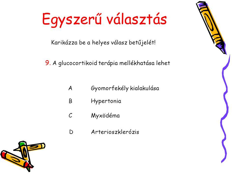Egyszerű választás Karikázza be a helyes válasz betűjelét! 9. A glucocortikoid terápia mellékhatása lehet AGyomorfekély kialakulása BHypertonia CMyxöd