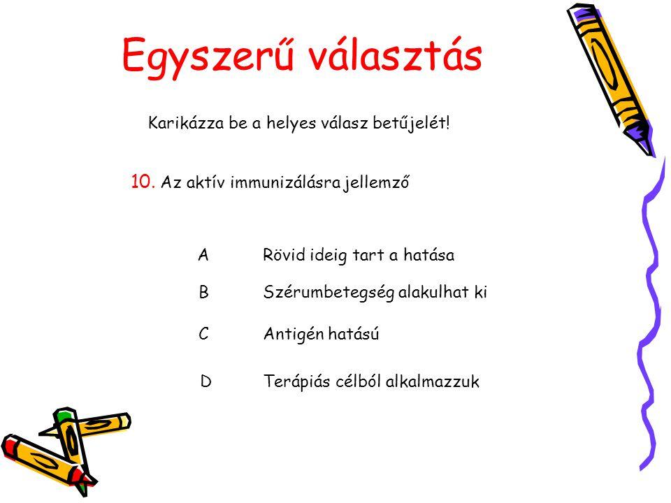 Egyszerű választás Karikázza be a helyes válasz betűjelét! 10. Az aktív immunizálásra jellemző ARövid ideig tart a hatása BSzérumbetegség alakulhat ki