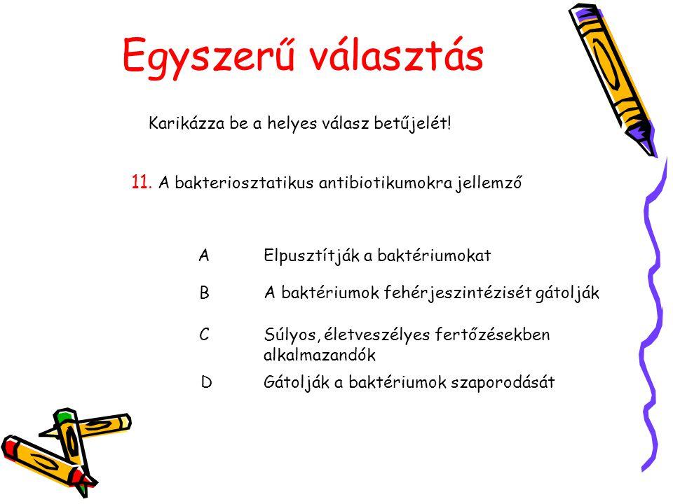 Egyszerű választás Karikázza be a helyes válasz betűjelét! 11. A bakteriosztatikus antibiotikumokra jellemző AElpusztítják a baktériumokat BA baktériu