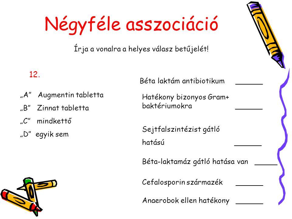 """Négyféle asszociáció Írja a vonalra a helyes válasz betűjelét! 12. """"A"""" Augmentin tabletta """"B"""" Zinnat tabletta """"C"""" mindkettő """"D"""" egyik sem Béta laktám"""