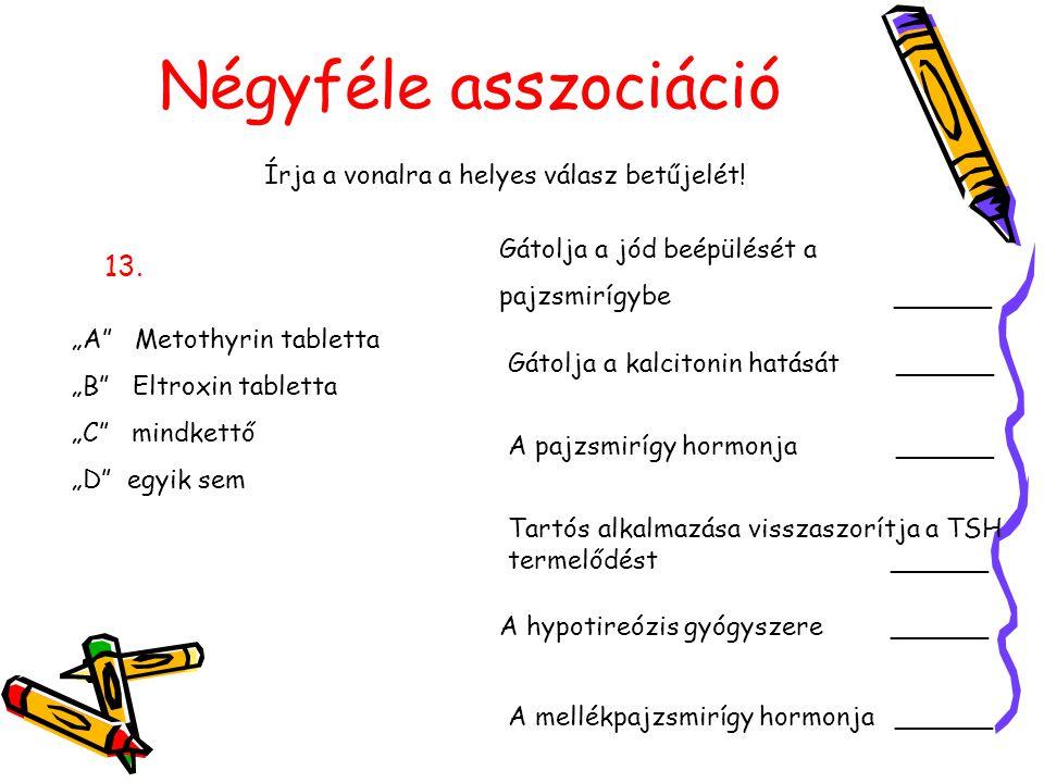 """Négyféle asszociáció Írja a vonalra a helyes válasz betűjelét! 13. """"A"""" Metothyrin tabletta """"B"""" Eltroxin tabletta """"C"""" mindkettő """"D"""" egyik sem Gátolja a"""
