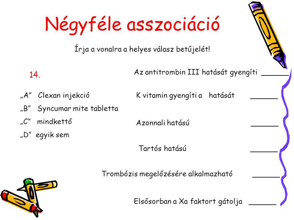 """Négyféle asszociáció Írja a vonalra a helyes válasz betűjelét! 14. """"A"""" Clexan injekció """"B"""" Syncumar mite tabletta """"C"""" mindkettő """"D"""" egyik sem Az antit"""