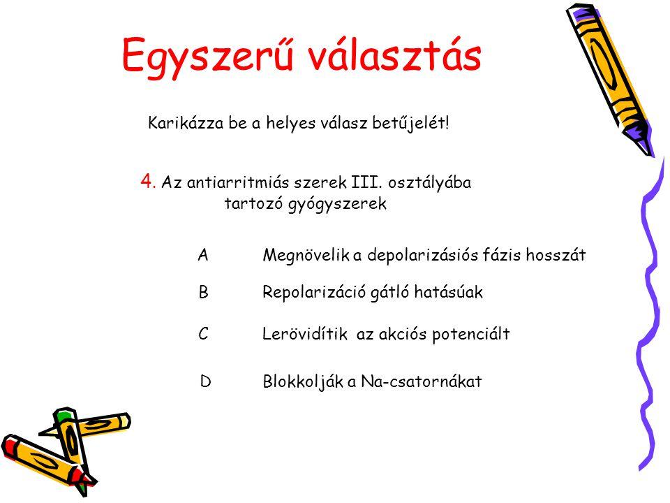 Egyszerű választás Karikázza be a helyes válasz betűjelét! 4. Az antiarritmiás szerek III. osztályába tartozó gyógyszerek AMegnövelik a depolarizásiós