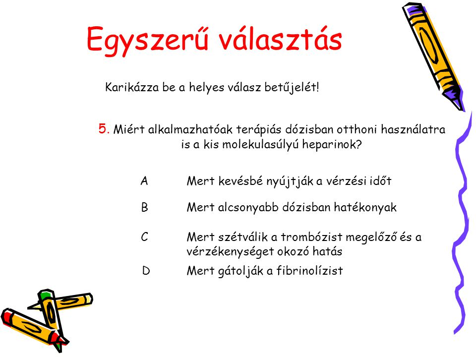 Egyszerű választás Karikázza be a helyes válasz betűjelét! 5. Miért alkalmazhatóak terápiás dózisban otthoni használatra is a kis molekulasúlyú hepari