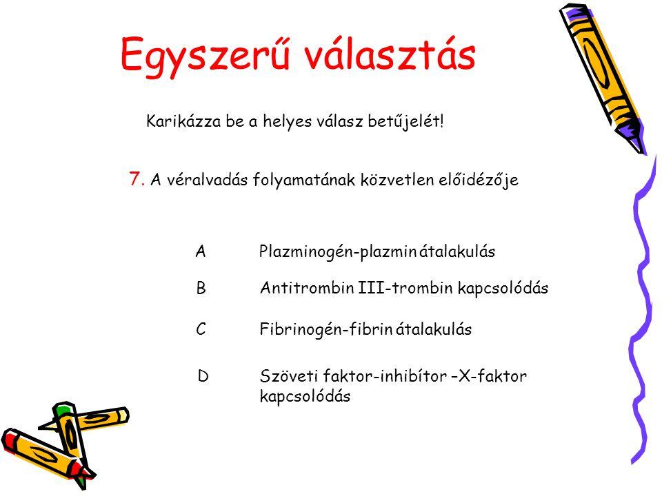 Egyszerű választás Karikázza be a helyes válasz betűjelét! 7. A véralvadás folyamatának közvetlen előidézője APlazminogén-plazmin átalakulás BAntitrom