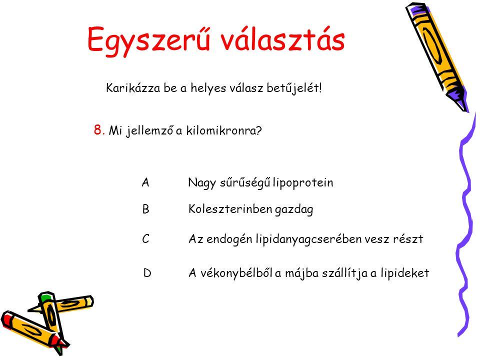 Egyszerű választás Karikázza be a helyes válasz betűjelét! 8. Mi jellemző a kilomikronra? ANagy sűrűségű lipoprotein BKoleszterinben gazdag CAz endogé