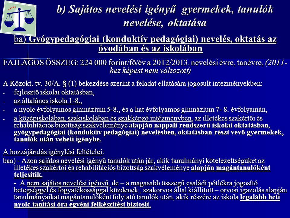 b) Sajátos nevelési igényű gyermekek, tanulók nevelése, oktatása ba) Gyógypedagógiai (konduktív pedagógiai) nevelés, oktatás az óvodában és az iskolában FAJLAGOS ÖSSZEG: 224 000 forint/fő/év a 2012/2013.