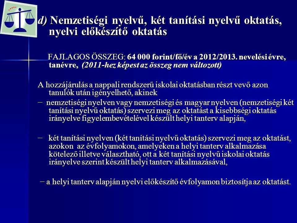 d) Nemzetiségi nyelvű, két tanítási nyelvű oktatás, nyelvi előkészítő oktatás FAJLAGOS ÖSSZEG: 64 000 forint/fő/év a 2012/2013. nevelési évre, tanévre