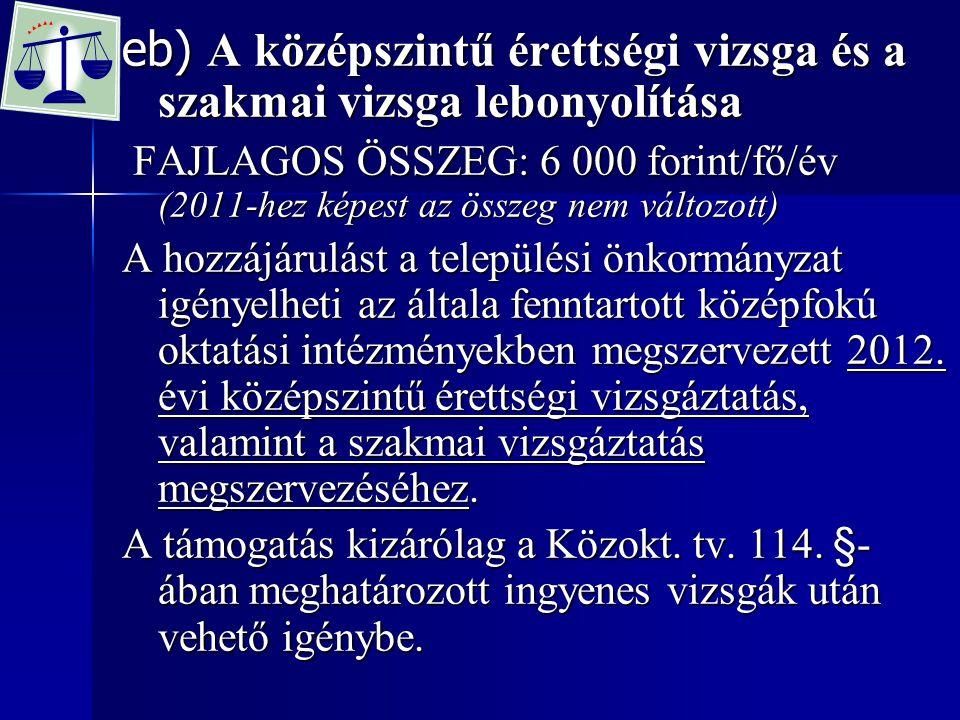 eb) A középszintű érettségi vizsga és a szakmai vizsga lebonyolítása FAJLAGOS ÖSSZEG: 6 000 forint/fő/év (2011-hez képest az összeg nem változott) FAJ